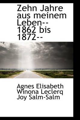 Zehn Jahre Aus Meinem Leben--1862 Bis 1872-- by Winona Leclerq Joy Salm-Salm Elisabeth Winona Leclerq Joy Salm-Salm, Elisabeth Winona Leclerq Joy Salm-Salm