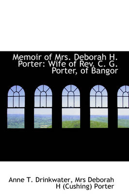 Memoir of Mrs. Deborah H. Porter Wife of REV. C. G. Porter, of Bangor by Anne T Drinkwater