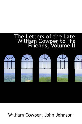 The Letters of the Late William Cowper to His Friends, Volume II by William Cowper