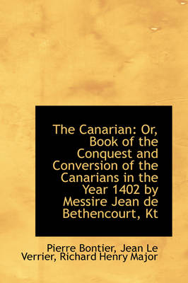 The Canarian Or, Book of the Conquest and Conversion of the Canarians in the Year 1402 by Messire J by Pierre Bontier
