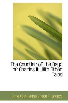 The Courtier of the Days of Charles II With Other Tales by Catherine Grace Frances Gore