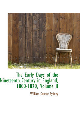 The Early Days of the Nineteenth Century in England, 1800-1820, Volume II by William Connor Sydney