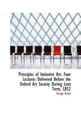 Principles of Imitative Art Four Lectures Delivered Before the Oxford Art Society During Lent Term, by George Butler