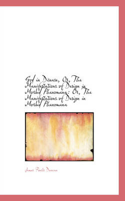 God in Disease, Or, the Manifestations of Design in Morbid Phenomena Or, the Manifestations of Desi by James Foulis Duncan
