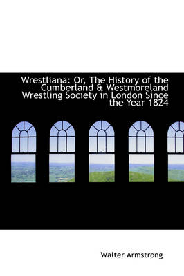 Wrestliana Or, the History of the Cumberland & Westmoreland Wrestling Society in London by Sir Walter Armstrong