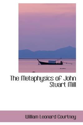 The Metaphysics of John Stuart Mill by William Leonard Courtney