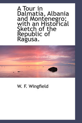A Tour in Dalmatia, Albania and Montenegro; With an Historical Sketch of the Republic of Ragusa. by W F Wingfield
