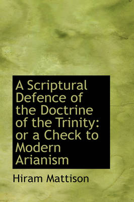 A Scriptural Defence of the Doctrine of the Trinity Or a Check to Modern Arianism by Hiram Mattison