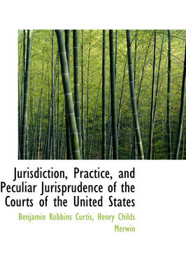 Jurisdiction, Practice, and Peculiar Jurisprudence of the Courts of the United States by Benjamin Robbins Curtis