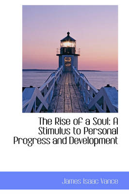 The Rise of a Soul A Stimulus to Personal Progress and Development by James Isaac Vance
