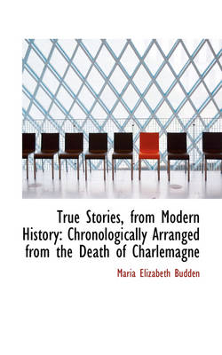 True Stories, from Modern History Chronologically Arranged from the Death of Charlemagne by Maria Elizabeth Budden