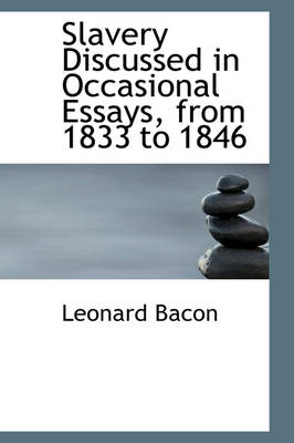 Slavery Discussed in Occasional Essays, from 1833 to 1846 by Leonard Bacon