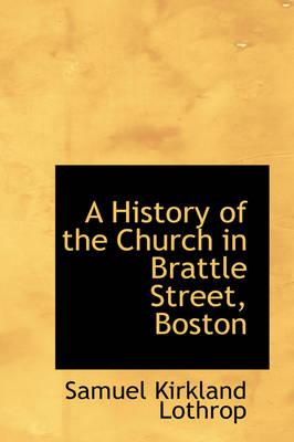 A History of the Church in Brattle Street, Boston by Samuel Kirkland Lothrop