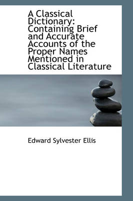 A Classical Dictionary Containing Brief and Accurate Accounts of the Proper Names Mentioned in Clas by Edward Sylvester Ellis