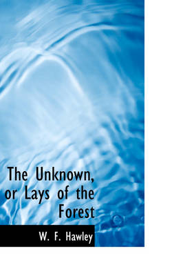 The Unknown, or Lays of the Forest by W F Hawley