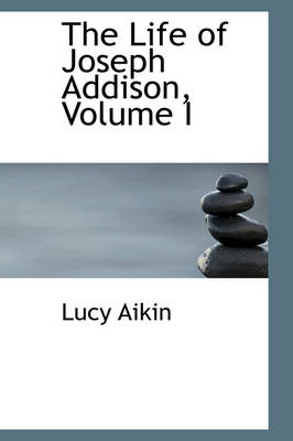 The Life of Joseph Addison, Volume I by Lucy Aikin