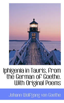 Iphigenia in Tauris, from the German of Goethe. with Original Poems by Johann Wolfgang Von Goethe