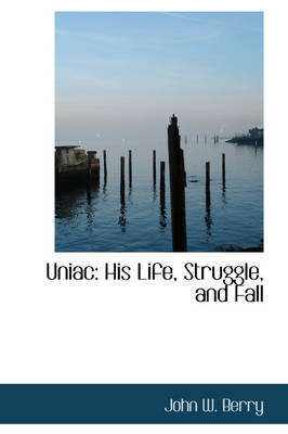 Uniac His Life, Struggle, and Fall by John W (Queen's University, Ontario Queen's University, Canada Queen's University, Ontario Queen's University, Ontario Q Berry