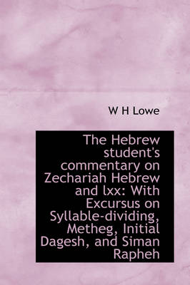 The Hebrew Student's Commentary on Zechariah Hebrew and LXX With Excursus on Syllable-Dividing, Met by W H Lowe