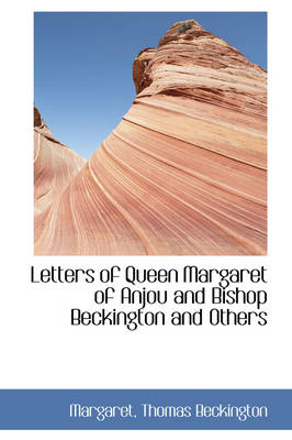 Letters of Queen Margaret of Anjou and Bishop Beckington and Others by Margaret Thomas Beckington