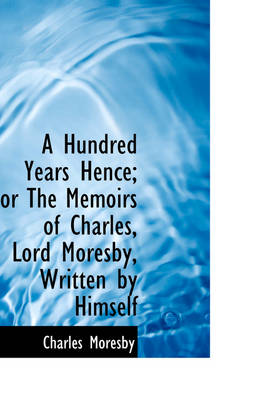 A Hundred Years Hence; Or the Memoirs of Charles, Lord Moresby, Written by Himself by Charles Moresby