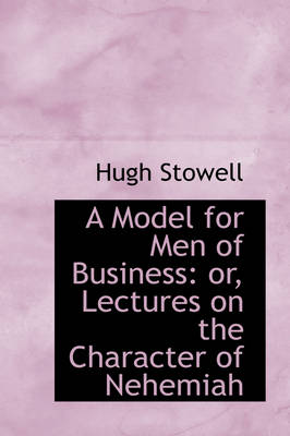 A Model for Men of Business Or, Lectures on the Character of Nehemiah by Hugh Stowell