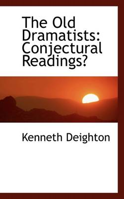 The Old Dramatists Conjectural Readings by Kenneth Deighton