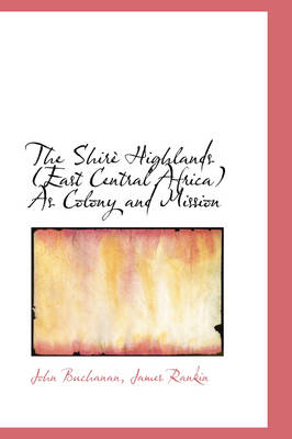 The Shire Highlands East Central Africa as Colony and Mission by John (University of Sydney) Buchanan