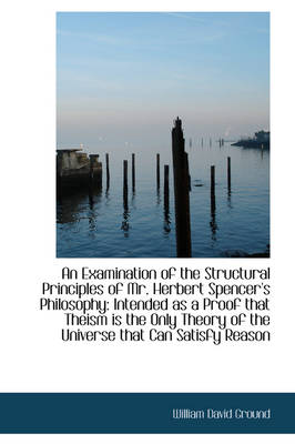 An Examination of the Structural Principles of Mr. Herbert Spencer's Philosophy Intended as a Proof by William David Ground