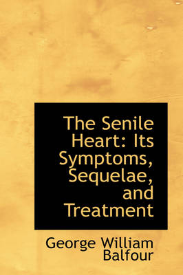 The Senile Heart Its Symptoms, Sequelae, and Treatment by George William Balfour