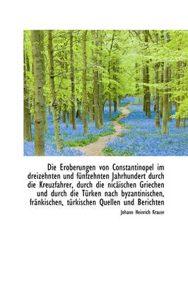 Die Eroberungen Von Constantinopel Im Dreizehnten Und Funfzehnten Jahrhundert Durch Die Kreuzfahrer, by Johann Heinrich Krause