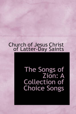 The Songs of Zion A Collection of Choice Songs by Jesus Christ of Latter-Day Saints Of Jesus Christ of Latter-Day Saints, Of Jesus Christ of Latter-Day Saints