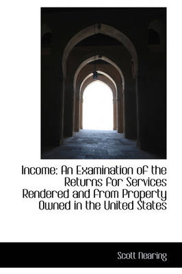 Income An Examination of the Returns for Services Rendered and from Property Owned in the United St by Scott Nearing