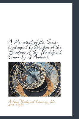 A Memorial of the Semi-Centennial Celebration of the Founding of the Theological Seminary at Andover by Andover Theological Seminary
