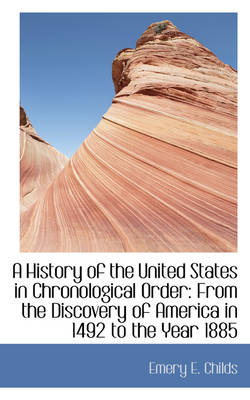 A History of the United States in Chronological Order from the Discovery of America in 1492 by Emery E Childs