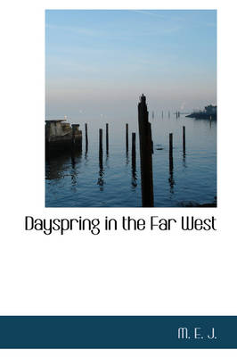 Dayspring in the Far West by M E J