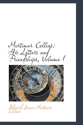Mortimer Collins His Letters and Friendships, Volume I by Edward James Mortimer Collins