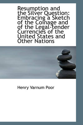 Resumption and the Silver Question Embracing a Sketch of the Coinage and of the Legal-Tender Curren by Henry Varnum Poor