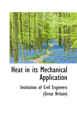 Heat in Its Mechanical Application by Civil Enginners of Great Britain, In Of Civil Engineers (Great Britain)