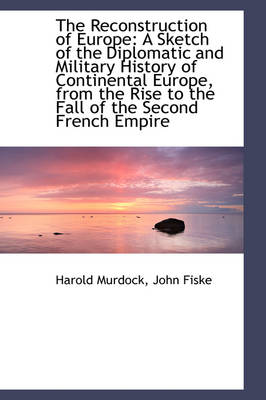 The Reconstruction of Europe A Sketch of the Diplomatic and Military History of Continental Europe, by Harold Murdock