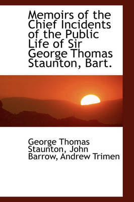 Memoirs of the Chief Incidents of the Public Life of Sir George Thomas Staunton, Bart. by Sir George Thomas, Sir Staunton