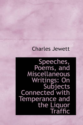 Speeches, Poems, and Miscellaneous Writings On Subjects Connected with Temperance and the Liquor Tr by Charles Jewett