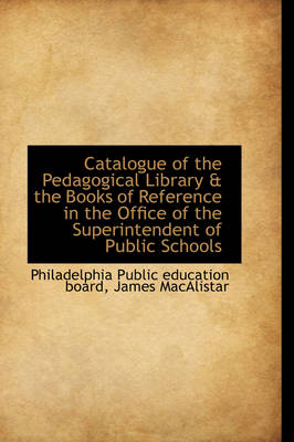 Catalogue of the Pedagogical Library & the Books of Reference in the Office of the Superintendent of by Philadelphia Public Education Board