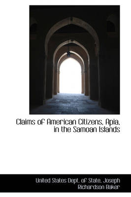 Claims of American Citizens, Apia in the Samoan Islands by United States Dept of State