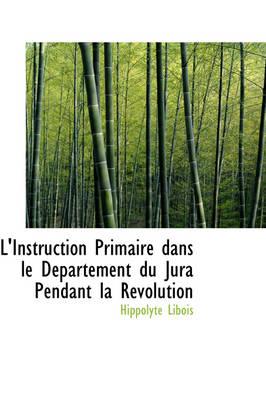 L'Instruction Primaire Dans Le D Partement Du Jura Pendant La R Volution by Hippolyte Libois