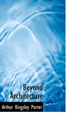 Beyond Architecture by Arthur Kingsley Porter