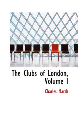 The Clubs of London, Volume I by Professor of Religious and Theological Studies and Director of the Project on Lived Theology Charles (University of Kans Marsh