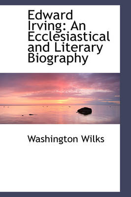 Edward Irving An Ecclesiastical and Literary Biography by Washington Wilks