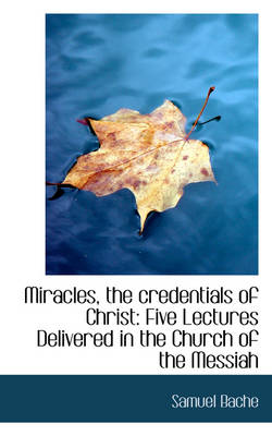 Miracles, the Credentials of Christ Five Lectures Delivered in the Church of the Messiah by Samuel Bache