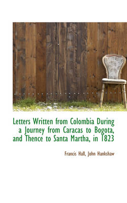 Letters Written from Colombia During a Journey from Caracas to Bogota, and Thence to Santa Martha by Francis Hall